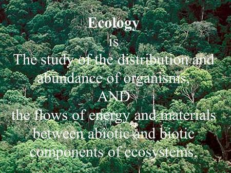 Ecology is The study of the distribution <strong>and</strong> abundance of organisms, <strong>AND</strong> the flows of energy <strong>and</strong> materials between abiotic <strong>and</strong> biotic components of ecosystems.
