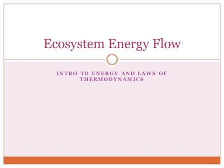 INTRO TO ENERGY AND LAWS OF THERMODYNAMICS Ecosystem Energy Flow.