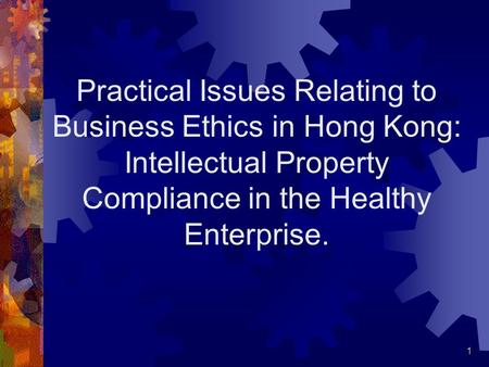 1 Practical Issues Relating to Business Ethics in Hong Kong: Intellectual Property Compliance in the Healthy Enterprise.