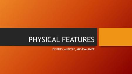 PHYSICAL FEATURES IDENTIFY, ANALYZE, AND EVALUATE.