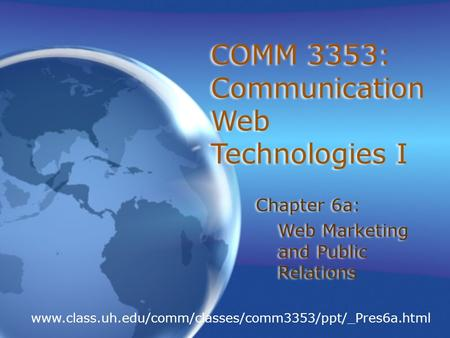 COMM 3353: Communication Web Technologies I Chapter 6a: Web Marketing and Public Relations Chapter 6a: Web Marketing and Public Relations www.class.uh.edu/comm/classes/comm3353/ppt/_Pres6a.html.