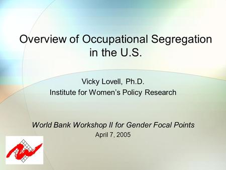 Overview of Occupational Segregation in the U.S. Vicky Lovell, Ph.D. Institute for Women's Policy Research World Bank Workshop II for Gender Focal Points.