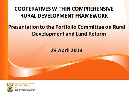 COOPERATIVES WITHIN COMPREHENSIVE RURAL DEVELOPMENT FRAMEWORK Presentation to the Portfolio Committee on Rural Development and Land Reform 23 April 2013.