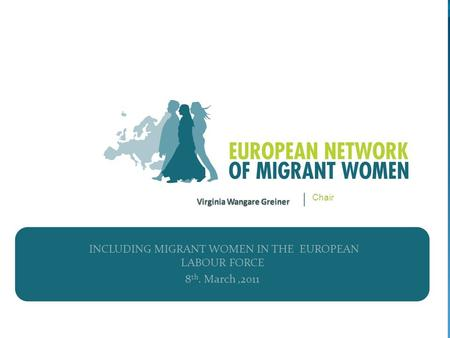INCLUDING MIGRANT WOMEN IN THE EUROPEAN LABOUR FORCE 8 th. March,2011 Chair.
