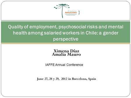 Quality of employment, psychosocial risks and mental health among salaried workers in Chile: a gender perspective Ximena Díaz Amalia Mauro IAFFE Annual.