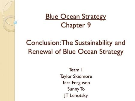 Blue Ocean Strategy Chapter 9 Conclusion: The Sustainability and Renewal of Blue Ocean Strategy Team 1 Taylor Skidmore Tara Ferguson Sunny To JT Lehotsky.