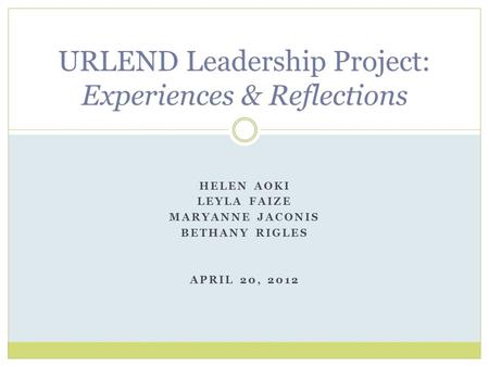 HELEN AOKI LEYLA FAIZE MARYANNE JACONIS BETHANY RIGLES APRIL 20, 2012 URLEND Leadership Project: Experiences & Reflections.