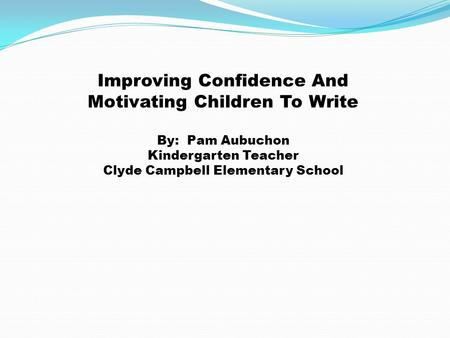Improving Confidence And Motivating Children To Write By: Pam Aubuchon Kindergarten <strong>Teacher</strong> Clyde Campbell Elementary School.