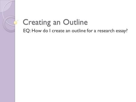 Creating an Outline EQ: How do I create an outline for a research essay?