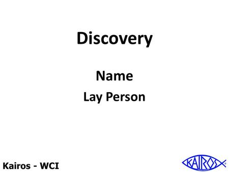 Kairos - WCI Discovery Name Lay Person. Kairos - WCI Discovery The First Steps Friendship with God Open the door Deepen the relationship.