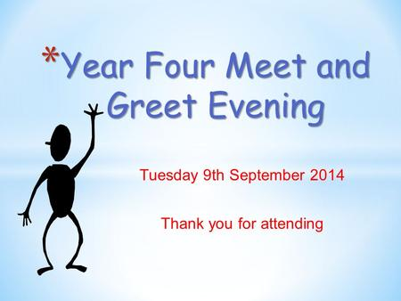 Tuesday 9th September 2014 Thank you for attending * Year Four Meet and Greet Evening.