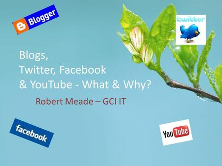 Blogs, Twitter, Facebook & YouTube - What & Why? Robert Meade – GCI IT.