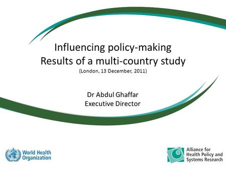 Dr Abdul Ghaffar Executive Director Influencing policy-making Results of a multi-country study (London, 13 December, 2011)