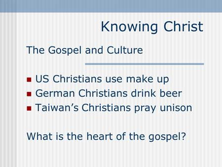 Knowing Christ The Gospel and Culture US Christians use make up German Christians drink beer Taiwan's Christians pray unison What is the heart of the gospel?