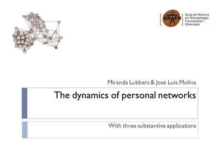 The dynamics of personal networks With three substantive applications Miranda Lubbers & José Luis Molina.