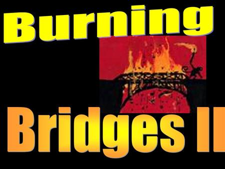 "Burning One's Bridges II This morning we discussed how we are to ""burn our bridges"" to past sinful relationships and lifestyles in order to be pleasing."