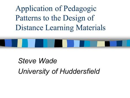Application of Pedagogic Patterns to the Design of Distance Learning Materials Steve Wade University of Huddersfield.