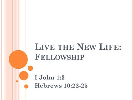L IVE THE N EW L IFE : F ELLOWSHIP I John 1:3 Hebrews 10:22-25.