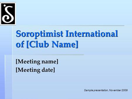 Soroptimist International of [Club Name] [Meeting name] [Meeting date] Sample presentation, November 2009.