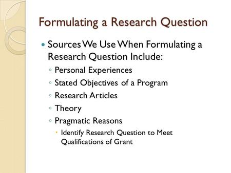 Formulating a Research Question Sources We Use When Formulating a Research Question Include: ◦ Personal Experiences ◦ Stated Objectives of a Program ◦