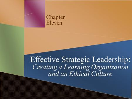 Chapter Eleven Effective Strategic Leadership : Creating a Learning Organization and an Ethical Culture.