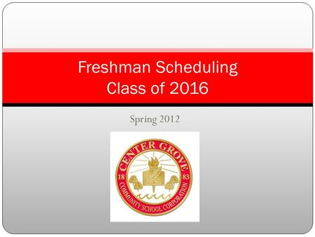 Spring 2012 Freshman Scheduling Class of 2016. Topics to learn about Academic Guide Semester Credit Hour Block Scheduling Grade Point Average Early College.