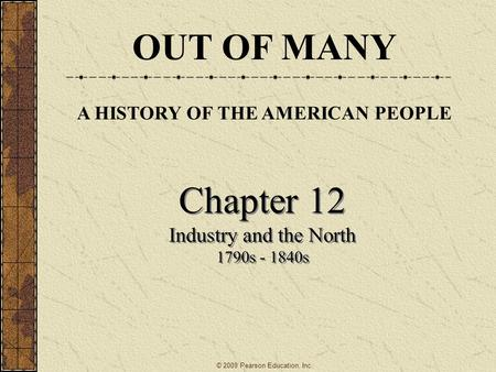 Chapter 12 Industry and the North 1790s - 1840s Chapter 12 Industry and the North 1790s - 1840s OUT OF MANY A HISTORY OF THE AMERICAN PEOPLE © 2009 Pearson.