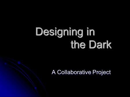 Designing in the Dark A Collaborative Project. I am so Lucky! At UTC, I am part of the SoTL community AKA the Faculty Fellows At UTC, I am part of the.