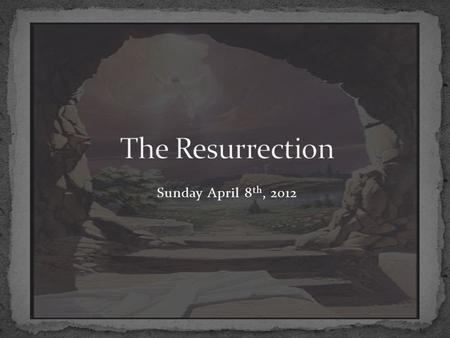 The Resurrection Sunday April 8th, 2012.