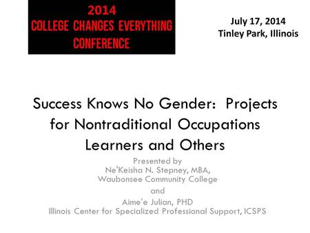 July 17, 2014 Tinley Park, Illinois Success Knows No Gender: Projects for Nontraditional Occupations Learners and Others Presented by Ne'Keisha N. Stepney,