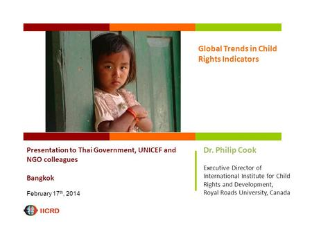 Global Trends in Child Rights Indicators Presentation to Thai Government, UNICEF and NGO colleagues Bangkok February 17 th, 2014 Dr. Philip Cook Executive.