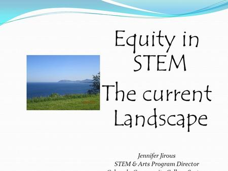 Equity in STEM The current Landscape Jennifer Jirous STEM & Arts Program Director Colorado Community College System.