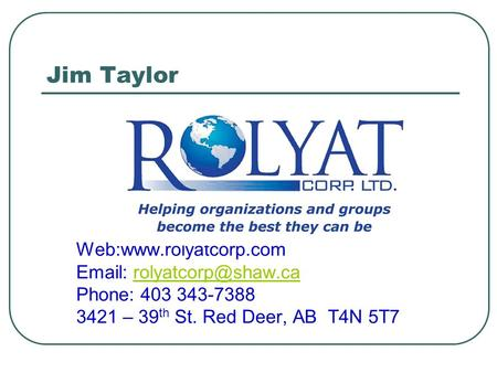 Jim Taylor Web:www.rolyatcorp.com   Phone: 403 343-7388 3421 – 39 th St. Red Deer, AB T4N 5T7.