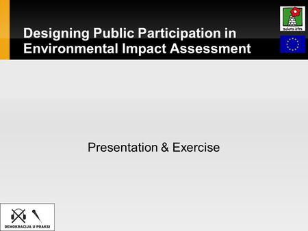 Designing Public Participation in Environmental Impact Assessment Presentation & Exercise.