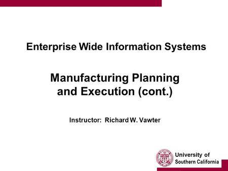 University of Southern California Enterprise Wide Information Systems Manufacturing Planning and Execution (cont.) Instructor: Richard W. Vawter.
