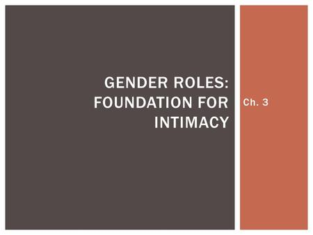 Ch. 3 GENDER ROLES: FOUNDATION FOR INTIMACY.  Sex is used in reference to male or female anatomy and physiology, and includes the chromosomal, hormonal,