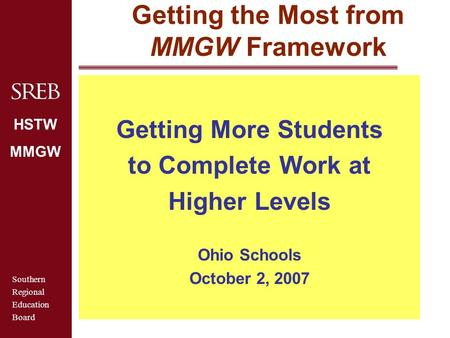 Southern Regional Education Board HSTW MMGW Getting the Most from MMGW Framework Getting More Students to Complete Work at Higher Levels Ohio Schools October.