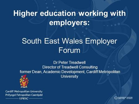Higher education working with employers: South East Wales Employer Forum Dr Peter Treadwell Director of Treadwell Consulting former Dean, Academic Development,