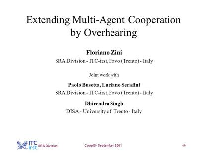 * SRA Division CoopIS- September 20011 Extending Multi-Agent Cooperation by Overhearing Floriano Zini SRA Division - ITC-irst, Povo (Trento) - Italy Joint.