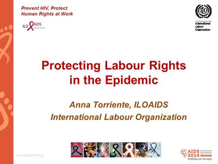 Www.aids2014.org Protecting Labour Rights in the Epidemic Anna Torriente, ILOAIDS International Labour Organization Prevent HIV, Protect Human Rights at.