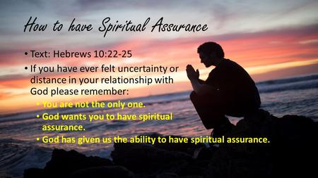 How to have Spiritual Assurance Text: Hebrews 10:22-25 If you have ever felt uncertainty or distance in your relationship with God please remember: You.