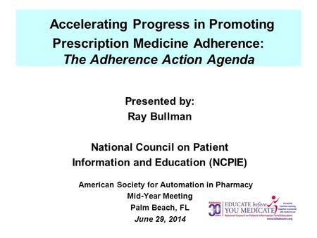 Accelerating Progress in Promoting Prescription Medicine Adherence: The Adherence Action Agenda Presented by: Ray Bullman National Council on Patient Information.