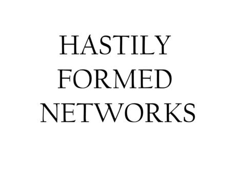 HASTILY FORMED NETWORKS. Hastilly Formed Networks The ability to form multi-organizational networks rapidly is crucial to humanitarian aid, disaster relief,