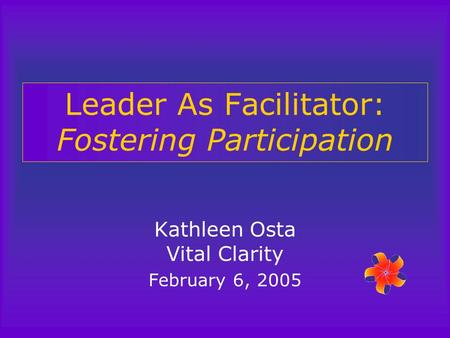 Leader As Facilitator: Fostering Participation Kathleen Osta Vital Clarity February 6, 2005.
