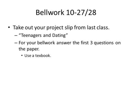 "Bellwork 10-27/28 Take out your project slip from last class. – ""Teenagers and Dating"" – For your bellwork answer the first 3 questions on the paper. Use."