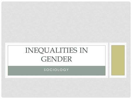 SOCIOLOGY INEQUALITIES IN GENDER. GOALS distinguish concepts of sex, gender, and gender identity How is gender identity formed according to most sociologists?