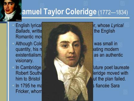 Samuel Taylor Coleridge (1772—1834) English lyrical poet, critic, and philosopher, whose Lyrical Ballads, written with Wordsworth, started the English.