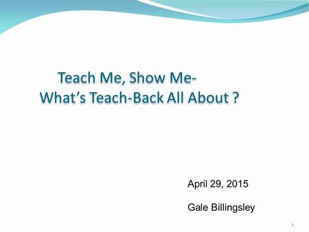1 April 29, 2015 Gale Billingsley Teach Me, Show Me- What's Teach-Back All About ? Teach Me, Show Me- What's Teach-Back All About ?