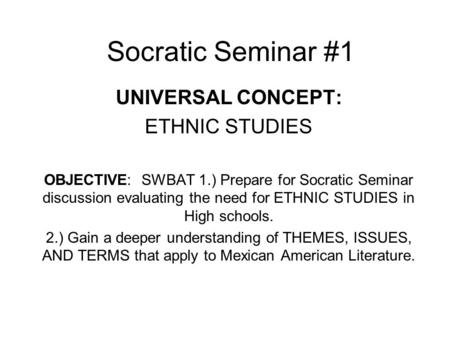 Socratic Seminar #1 UNIVERSAL CONCEPT: ETHNIC STUDIES OBJECTIVE: SWBAT 1.) Prepare for Socratic Seminar discussion evaluating the need for ETHNIC STUDIES.