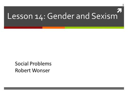  Lesson 14: Gender and Sexism Social Problems Robert Wonser 1.